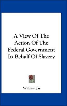 A View Of The Action Of The Federal Government In Behalf Of Slavery