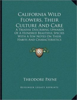 California Wild Flowers, Their Culture And Care: A Treatise Describing Upwards Of A Hundred Beautiful Species With A Few Notes On Their Habits And Characteristics