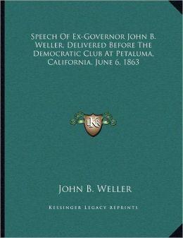 Speech Of Ex-Governor John B. Weller, Delivered Before The Democratic Club At Petaluma, California, June 6, 1863