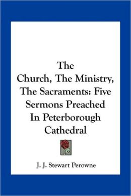 The Church, The Ministry, The Sacraments: Five Sermons Preached In Peterborough Cathedral