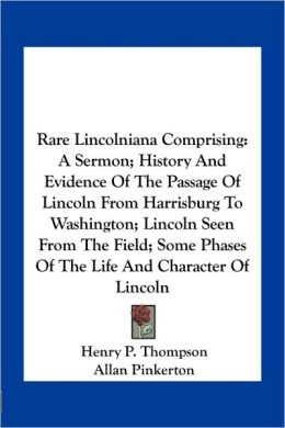 Rare Lincolniana Comprising: A Sermon; History And Evidence Of The Passage Of Lincoln From Harrisburg To Washington; Lincoln Seen From The Field; Some Phases Of The Life And Character Of Lincoln