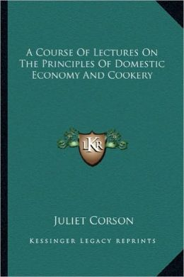 A Course of Lectures on the Principles of Domestic Economy AA Course of Lectures on the Principles of Domestic Economy and Cookery ND Cookery