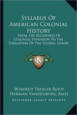 Syllabus of American Colonial History: From the Beginning of Colonial Expansion to the Formation Offrom the Beginning of Colonial Expansion to the For