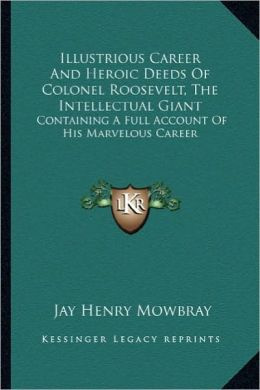 Illustrious Career and Heroic Deeds of Colonel Roosevelt, Thillustrious Career and Heroic Deeds of Colonel Roosevelt, the Intellectual Giant E Intelle