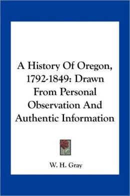 A History Of Oregon, 1792-1849: Drawn From Personal Observation And Authentic Information
