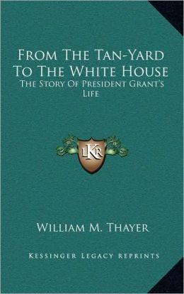 From The Tan-Yard To The White House: The Story Of President Grant's Life