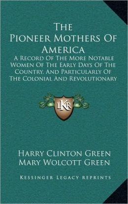The Pioneer Mothers Of America: A Record Of The More Notable Women Of The Early Days Of The Country, And Particularly Of The Colonial And Revolutionary Periods