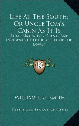 Life At The South; Or Uncle Tom's Cabin As It Is: Being Narratives, Scenes And Incidents In The Real Life Of The Lowly