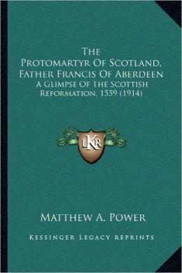 The Protomartyr of Scotland, Father Francis of Aberdeen the Protomartyr of Scotland, Father Francis of Aberdeen: A Glimpse of the Scottish Reformation