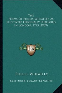 The Poems of Phillis Wheatley, as They Were Originally Publithe Poems of Phillis Wheatley, as They Were Originally Published in London, 1773 (1909) Sh