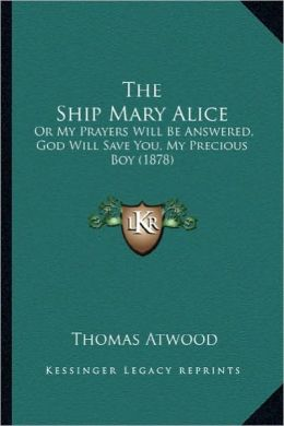 The Ship Mary Alice the Ship Mary Alice: Or My Prayers Will Be Answered, God Will Save You, My Precioor My Prayers Will Be Answered, God Will Save You
