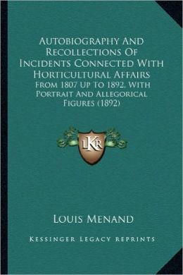 Autobiography and Recollections of Incidents Connected with Autobiography and Recollections of Incidents Connected with Horticultural Affairs Horticul