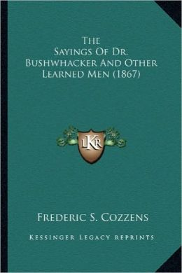 The Sayings of Dr. Bushwhacker and Other Learned Men (1867) the Sayings of Dr. Bushwhacker and Other Learned Men (1867)