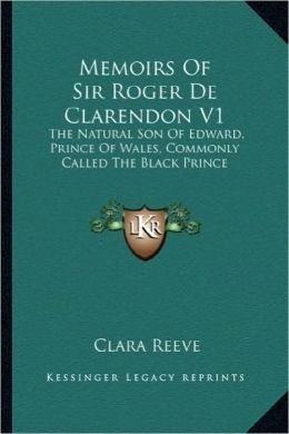 Memoirs of Sir Roger de Clarendon V1: The Natural Son of Edward, Prince of Wales, Commonly Called the Natural Son of Edward, Prince of Wales, Commonly