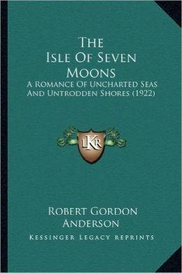 The Isle of Seven Moons the Isle of Seven Moons: A Romance of Uncharted Seas and Untrodden Shores (1922) a Romance of Uncharted Seas and Untrodden Sho