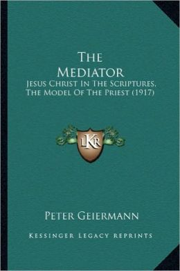 The Mediator the Mediator: Jesus Christ in the Scriptures, the Model of the Priest (191jesus Christ in the Scriptures, the Model of the Priest (1