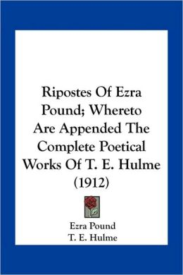 Ripostes Of Ezra Pound; Whereto Are Appended The Complete Poetical Works Of T. E. Hulme (1912)