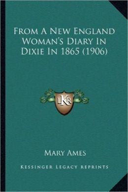 From a New England Woman's Diary in Dixie in 1865 (1906) from a New England Woman's Diary in Dixie in 1865 (1906)
