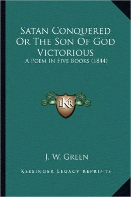 Satan Conquered or the Son of God Victorious: A Poem in Five Books (1844) a Poem in Five Books (1844)