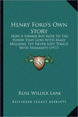 Henry Ford's Own Story: How a Farmer Boy Rose to the Power That Goes with Many Millihow a Farmer Boy Rose to the Power That Goes with Many Mil