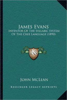 James Evans: Inventor of the Syllabic System of the Cree Language (1890)