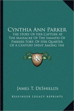 Cynthia Ann Parker: The Story of Her Capture at the Massacre of the Inmates of Pthe Story of Her Capture at the Massacre of the Inmates of