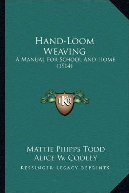 Hand-Loom Weaving: A Manual for School and Home (1914) a Manual for School and Home (1914)