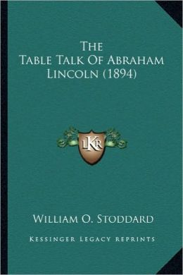 The Table Talk of Abraham Lincoln (1894) the Table Talk of Abraham Lincoln (1894)