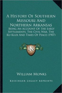 A History of Southern Missouri and Northern Arkansas a History of Southern Missouri and Northern Arkansas: Being an Account of the Early Settlements