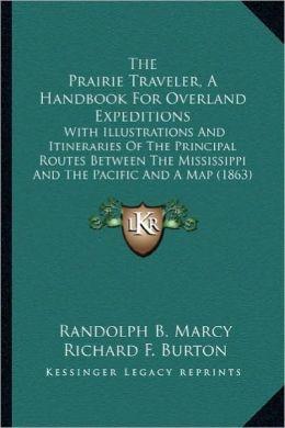 The Prairie Traveler, a Handbook for Overland Expeditions the Prairie Traveler, a Handbook for Overland Expeditions: With Illustrations and Itinerarie