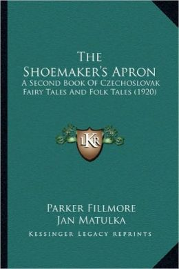 The Shoemaker's Apron the Shoemaker's Apron: A Second Book of Czechoslovak Fairy Tales and Folk Tales (19a Second Book of Czechoslovak Fairy Tales and