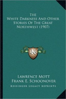 The White Darkness and Other Stories of the Great Northwest the White Darkness and Other Stories of the Great Northwest (1907) (1907)