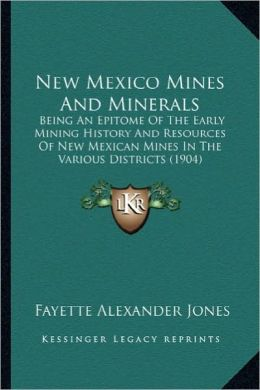 New Mexico Mines and Minerals: Being an Epitome of the Early Mining History and Resources Obeing an Epitome of the Early Mining History and Resources