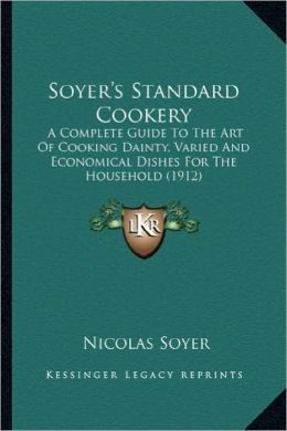 Soyer's Standard Cookery: A Complete Guide to the Art of Cooking Dainty, Varied and Eca Complete Guide to the Art of Cooking Dainty, Varied and