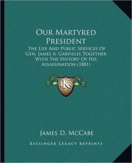 Our Martyred President: The Life And Public Services Of Gen. James A. Garfield; Together With The History Of His Assassination (1881)