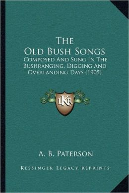 The Old Bush Songs: Composed And Sung In The Bushranging, Digging And Overlanding Days (1905)