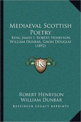 Mediaeval Scottish Poetry: King James I, Robert Henryson, William Dunbar, Gavin Douglas (1892)