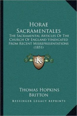 Horae Sacramentales: The Sacramental Articles Of The Church Of England Vindicated From Recent Misrepresentations (1851)