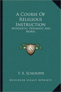 A Course Of Religious Instruction: Apologetic, Dogmatic And Moral: For The Use Of Colleges And Schools (1879)