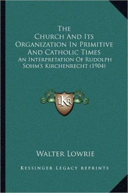 The Church And Its Organization In Primitive And Catholic Times: An Interpretation Of Rudolph Sohm's Kirchenrecht (1904)