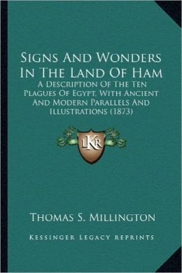 Signs and Wonders in the Land of Ham: A Description of the Ten Plagues of Egypt, with Ancient and a Description of the Ten Plagues of Egypt, with Anci
