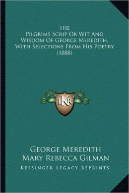 The Pilgrims Scrip or Wit and Wisdom of George Meredith, Witthe Pilgrims Scrip or Wit and Wisdom of George Meredith, with Selections from His Poetry (