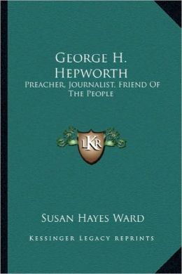 George H. Hepworth: Preacher, Journalist, Friend of the People: The Story of Hispreacher, Journalist, Friend of the People: The Story of H