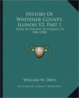 History of Whiteside County, Illinois From Its Earliest Settlement to 1908 William W. Davis