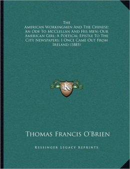 The American Workingmen And The Chinese; An Ode To Mcclellan And His Men; Our American Girl; A Poetical Epistle To The City Newspapers; I Once Came Out From Ireland (1885)