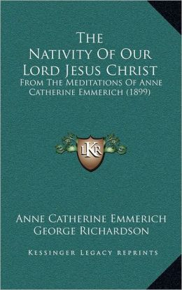The Nativity Of Our Lord Jesus Christ: From The Meditations Of Anne Catherine Emmerich (1899)