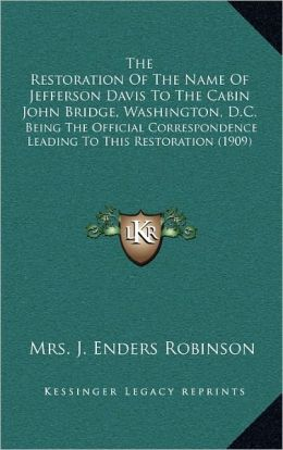 The Restoration Of The Name Of Jefferson Davis To The Cabin John Bridge, Washington, D.C.: Being The Official Correspondence Leading To This Restoration (1909)