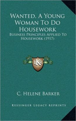 Wanted, A Young Woman To Do Housework: Business Principles Applied To Housework (1917)