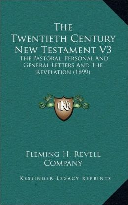 The Twentieth Century New Testament V3: The Pastoral, Personal And General Letters And The Revelation (1899)