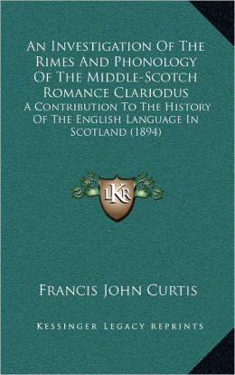 An Investigation Of The Rimes And Phonology Of The Middle-Scotch Romance Clariodus: A Contribution To The History Of The English Language In Scotland (1894)